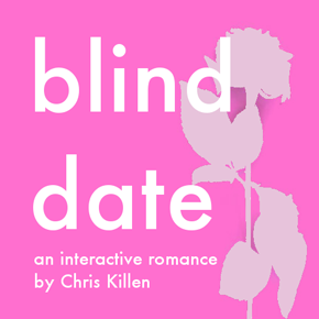 """Blind Date: An Interactive Romance"" by Chris Killen; Or, Make Good Choices"