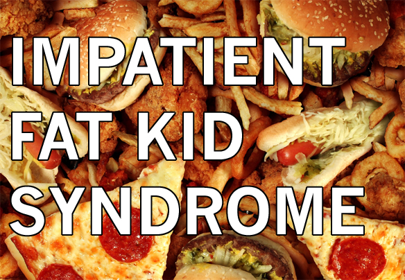 The Hungry Person's Guide To Impatient Fat Kid Syndrome
