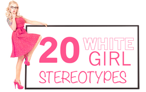 20 Signs You're A Stereotypical White Girl