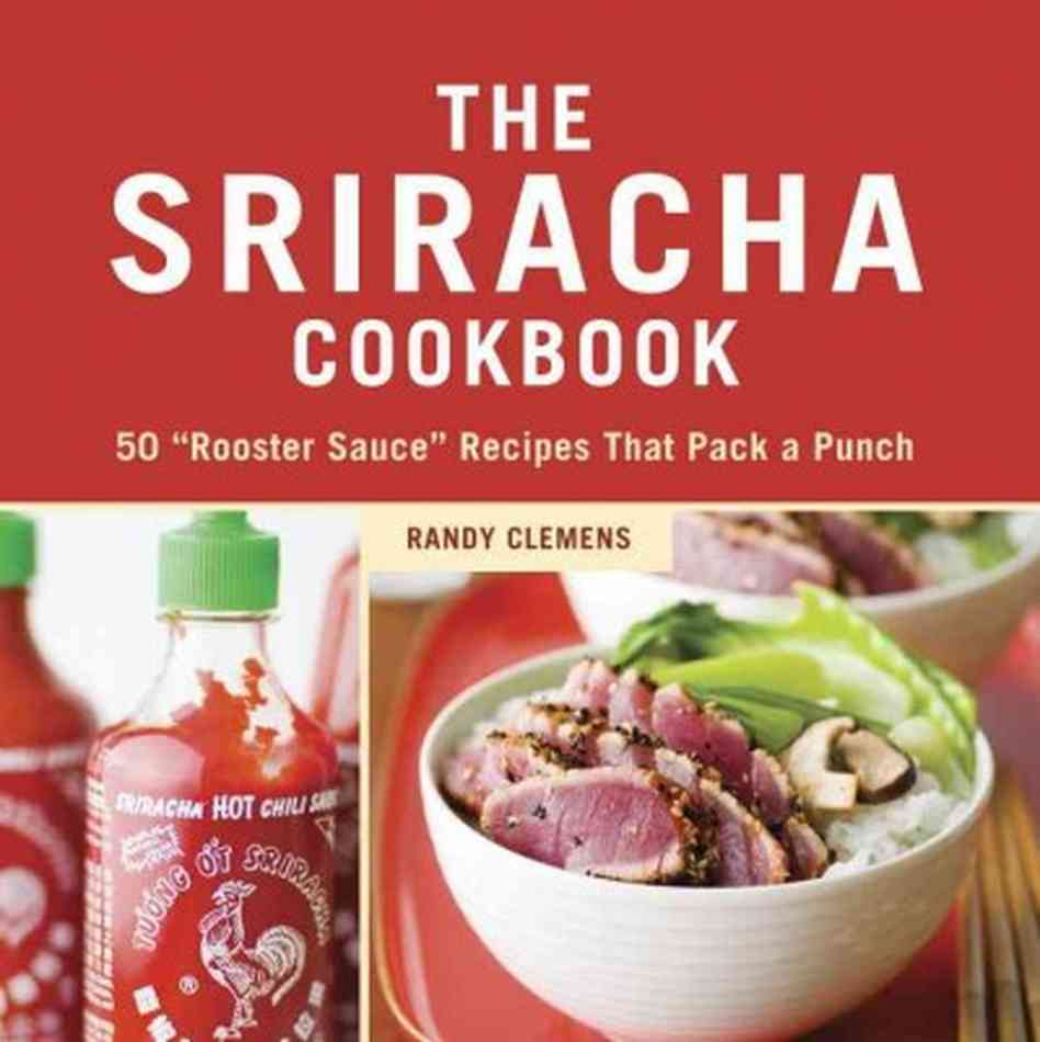 """The Sriracha Cookbook: 50 """"Rooster Sauce"""" Recipes that Pack a Punch (Amazon)"""