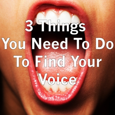 3 Things You Need To Do To Find Your Voice
