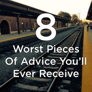The 8 Worst Pieces Of Advice You'll Ever Receive