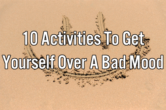 10 Activities To Get Yourself Over A Bad Mood