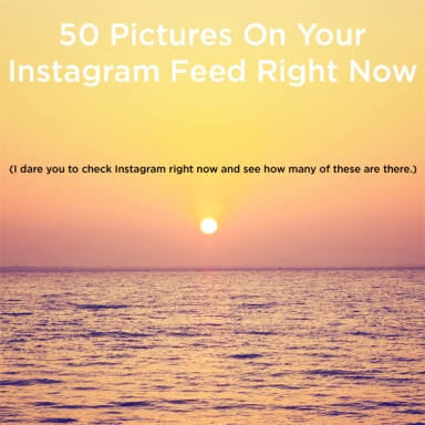 50 Predictable Pictures On Your Instagram Feed Right Now