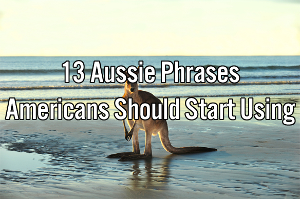 13 Aussie Phrases Americans Should Start Using