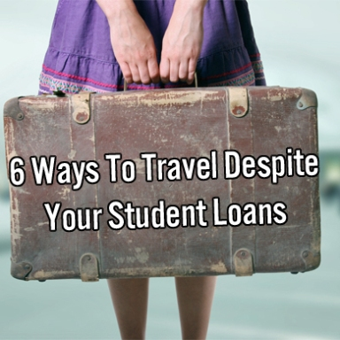 6 Ways To Travel Despite Your Student Loans