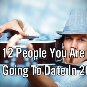 12 People You Are Not Going To Date In 2014