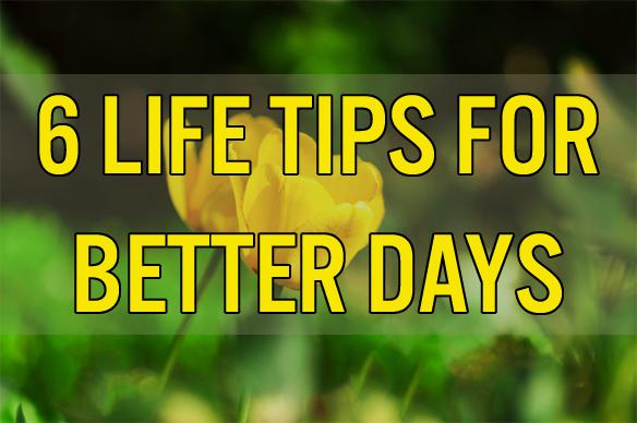 6 Life Tips For BetterDays