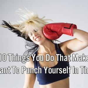 10 Things You Do That Make You Want To Punch Yourself In The Face