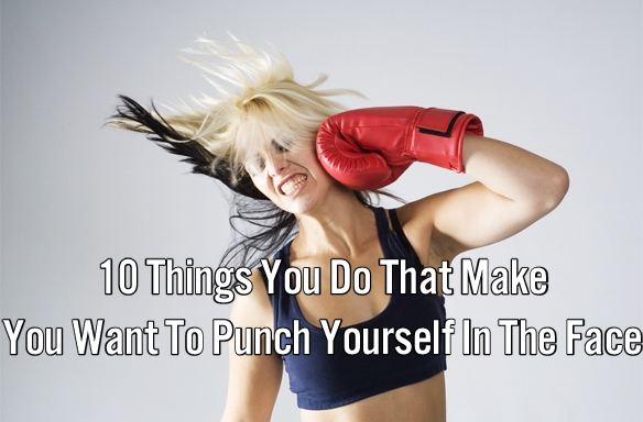 10 Things You Do That Make You Want To Punch Yourself In TheFace