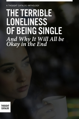 The Terrible Loneliness of Being Single, and Why It Will All be Okay in theEnd