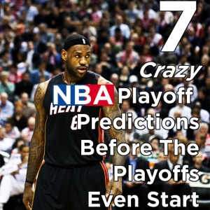 7 Crazy NBA Playoff Predictions Before The Playoffs Even Start