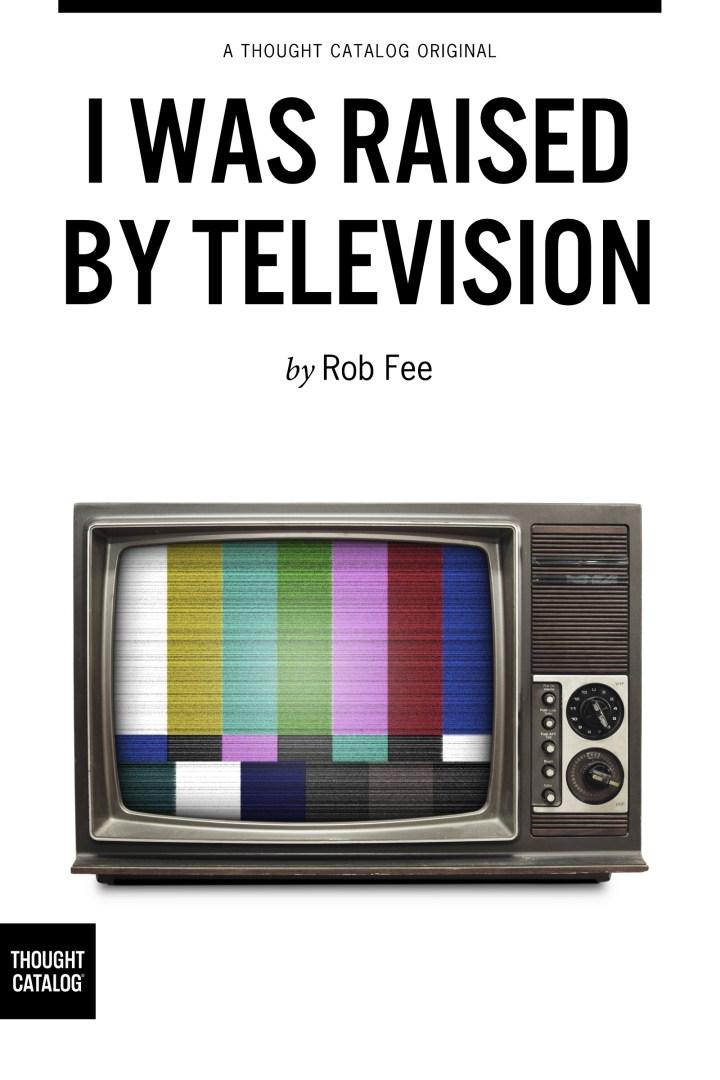 I Was Raised ByTelevision