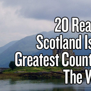 20 Reasons Scotland Is The Greatest Country In The World