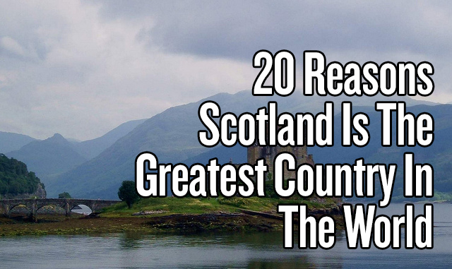 20 Reasons Scotland Is The Greatest Country In TheWorld