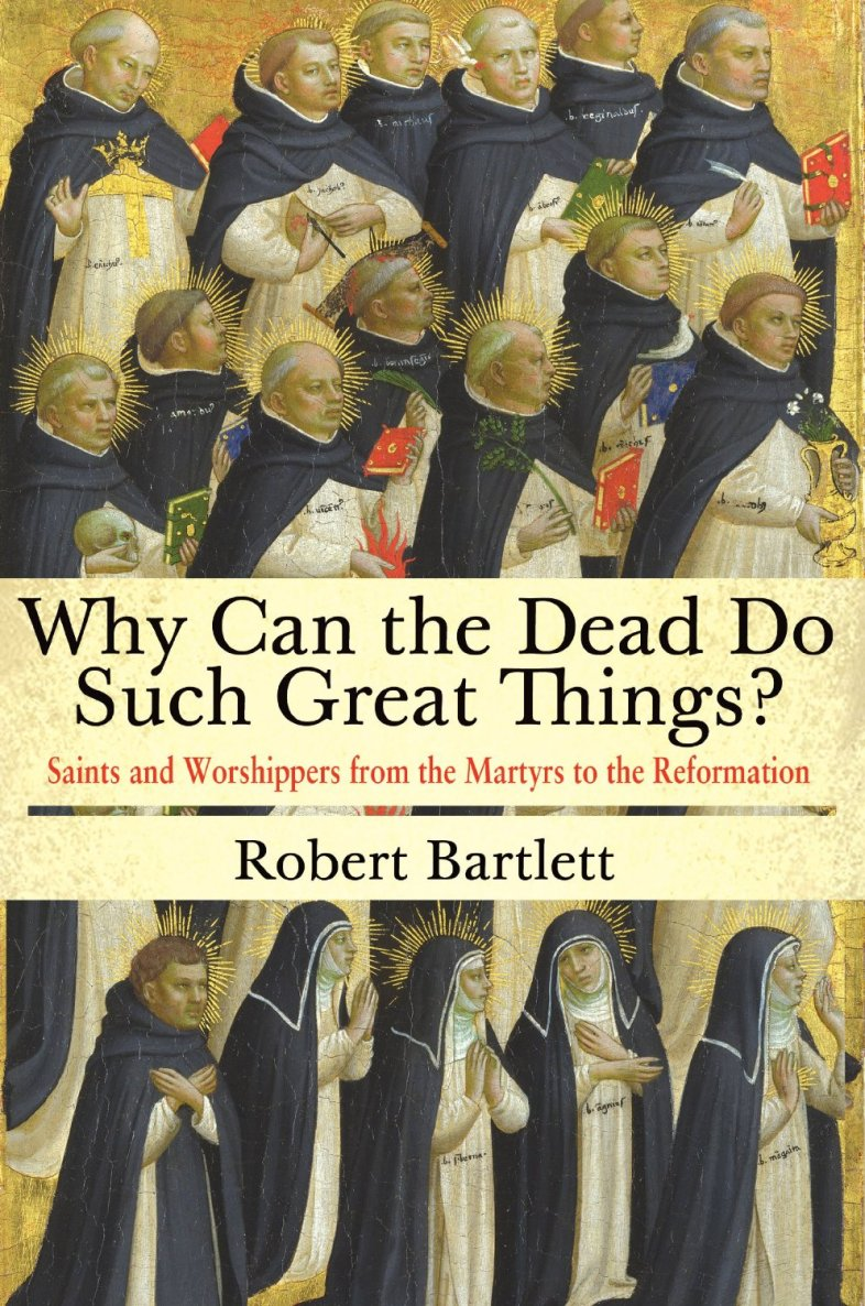 Why Can the Dead Do Such Great Things?: Saints and Worshippers from the Martyrs to the Reformation by Robert Bartlett