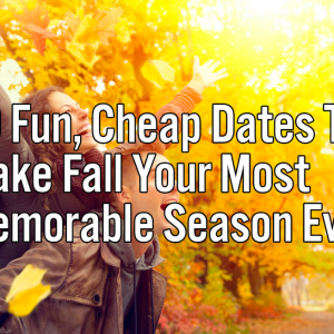 50 Fun, Cheap Dates To Make Fall Your Most Memorable Season Ever