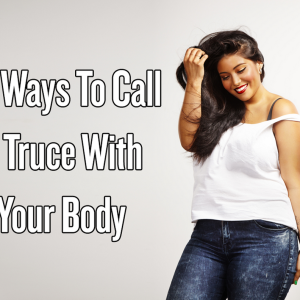 23 Ways To Call A Truce With Your Body