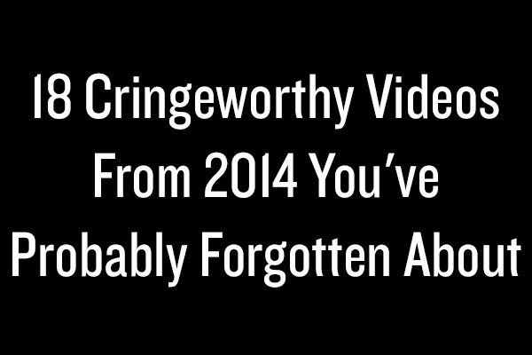 18 Cringeworthy Videos From 2014 You've Probably Forgotten About
