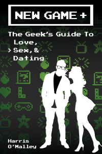 New Game +: The Geek's Guide to Love, Sex, &Dating