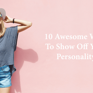 10 Awesome Ways To Show Off Your Personality (Not Just Your Body)