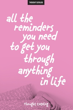 All The Reminders You Need To Get You Through Anything InLife