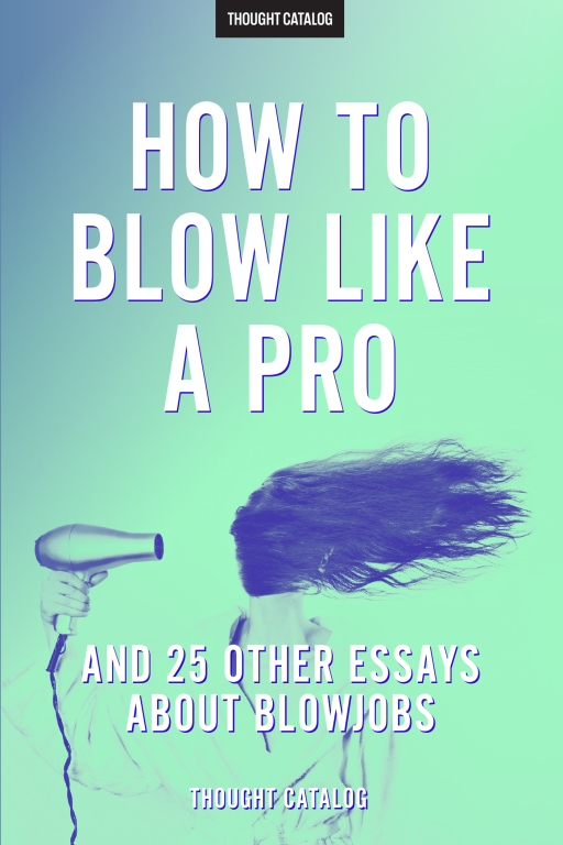 """""""How To Blow Like A Pro"""" And 25 Other Essays AboutBlowjobs"""