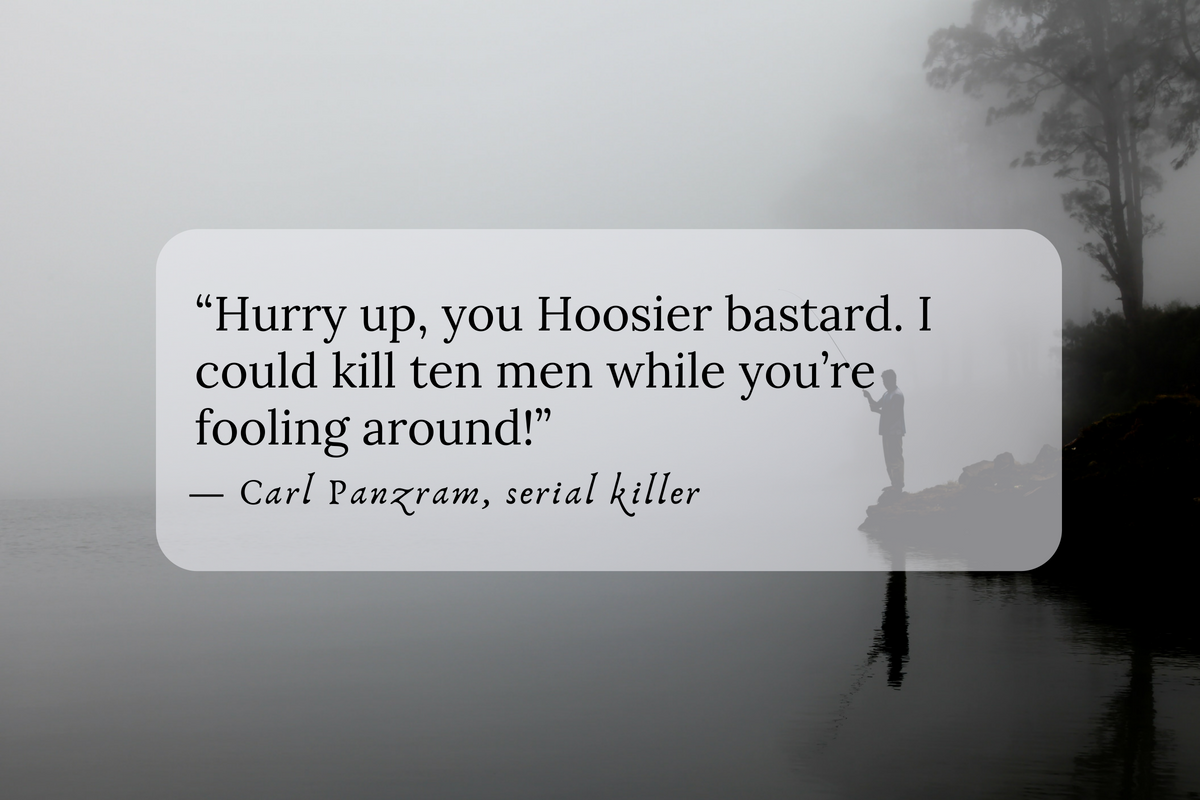 """""""Hurry up, you Hoosier bastard. I could kill ten men while you're fooling around!"""" — Carl Panzram, serial killer"""