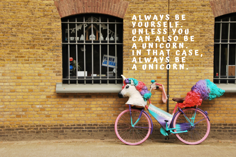 Always be yourself. Unless you can also be a unicorn. In that case, always be a unicorn.