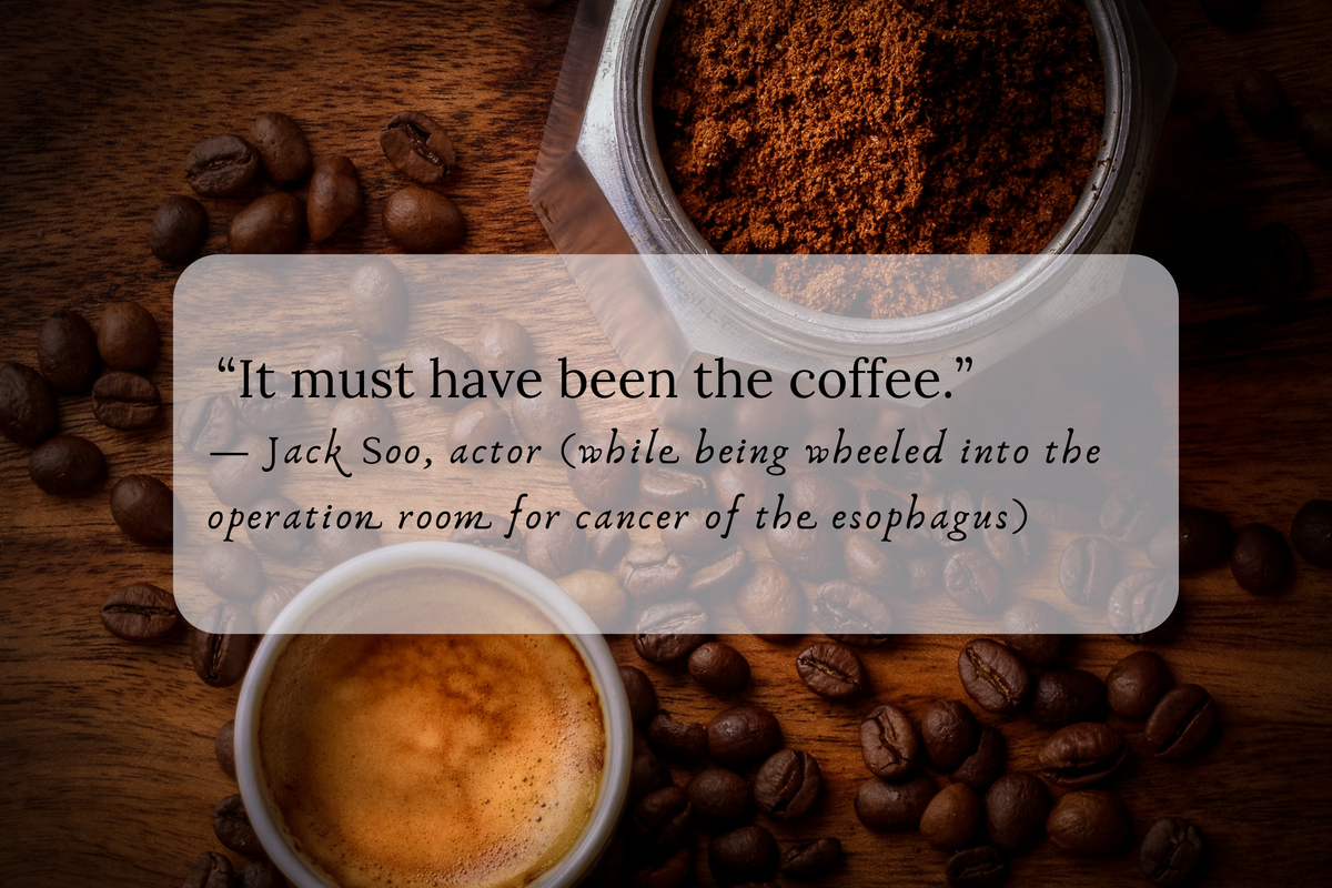 """""""It must have been the coffee."""" —Jack Soo, actor (while being wheeled into the operation room for cancer of the esophagus)"""