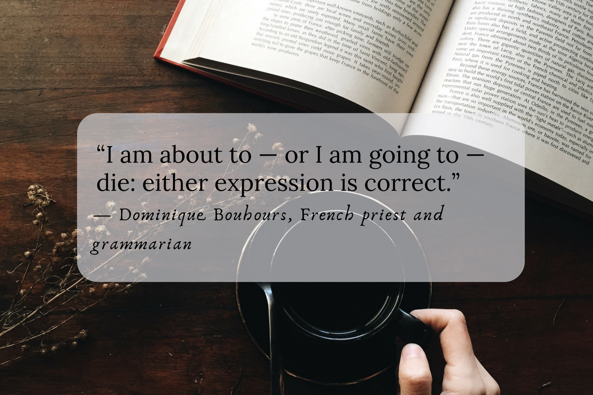 """""""I am about to — or I am going to — die: either expression is correct."""" — Dominique Bouhours, French priest and grammarian"""