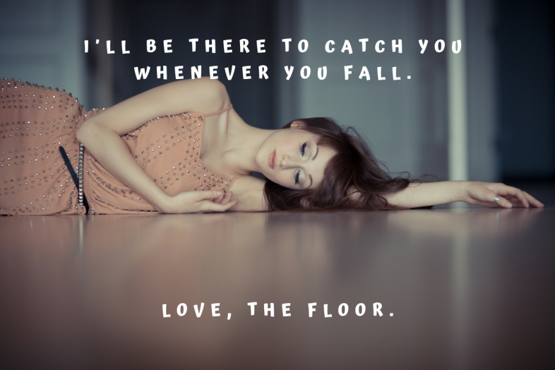 I'll be there to catch you whenever you fall. Love, the floor.
