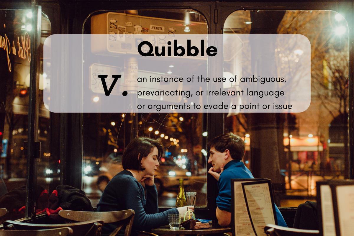 Quibble (n.)aninstanceoftheuseofambiguous,prevaricating,orirrelevantlanguageorargumentstoevadeapointorissue