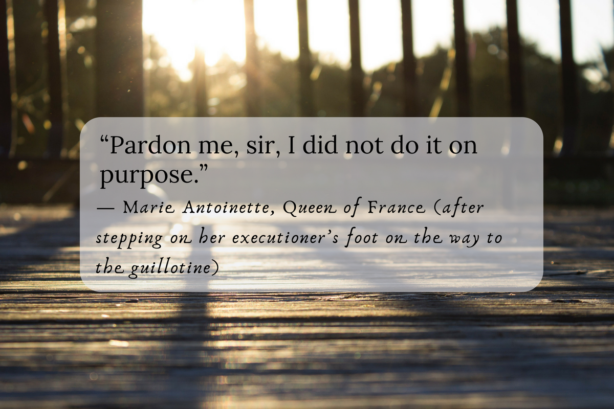 """""""Pardon me, sir, I did not do it on purpose."""" — Marie Antoinette, Queen of France (after stepping on her executioner's foot on the way to the guillotine)"""