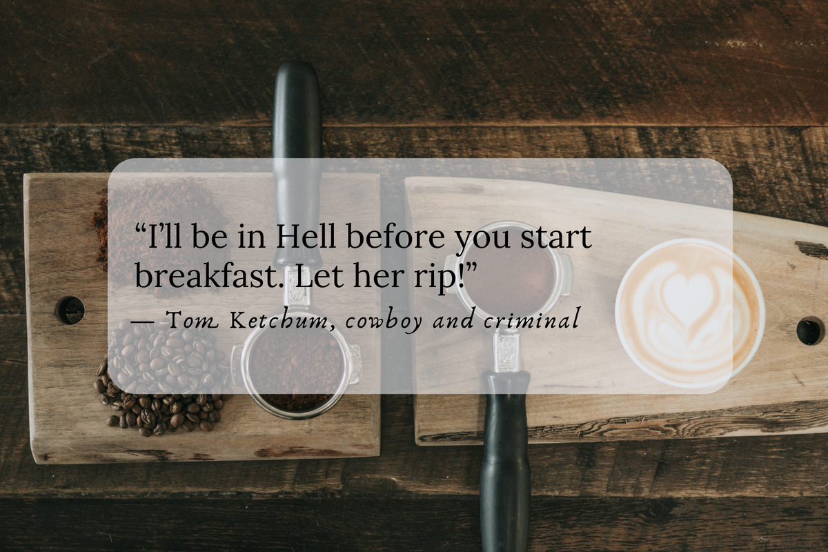 """""""I'll be in Hell before you start breakfast. Let her rip!"""" — Tom Ketchum, cowboy and criminal"""
