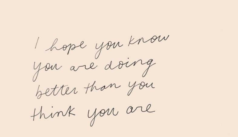 J'espère que vous savez que vous faites mieux que vous ne le pensez
